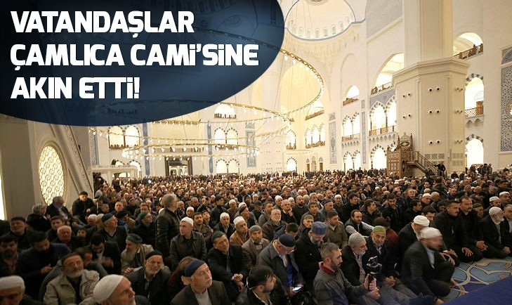 VATANDAŞLAR ÇAMLICA CAMİ'SİNE AKIN ETTİ!