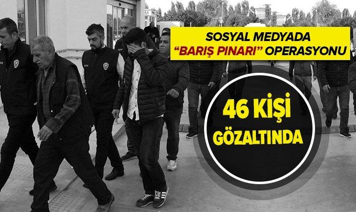 SOSYAL MEDYADA 'BARIŞ PINARI' OPERASYONU: 46 GÖZALTI