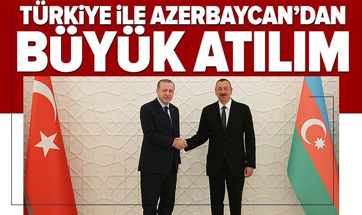 TÜRKİYE İLE AZERBAYCAN'DAN BÜYÜK ATILIM