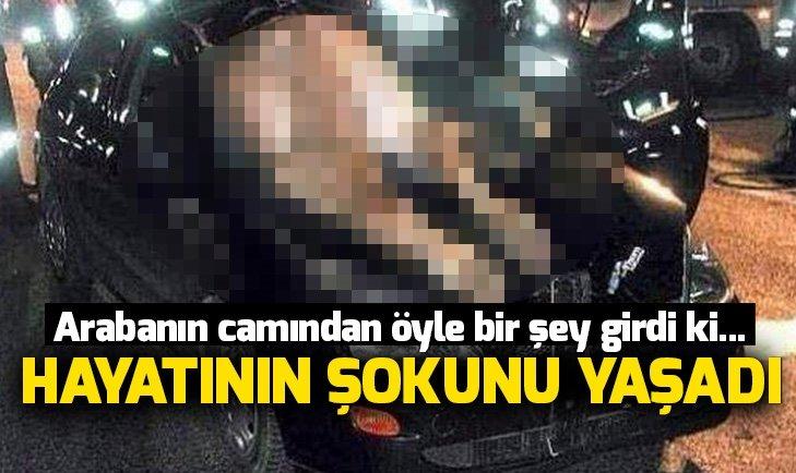 ARABANIN CAMINDAN İÇERİ ÖYLE BİR ŞEY GİRDİ Kİ...