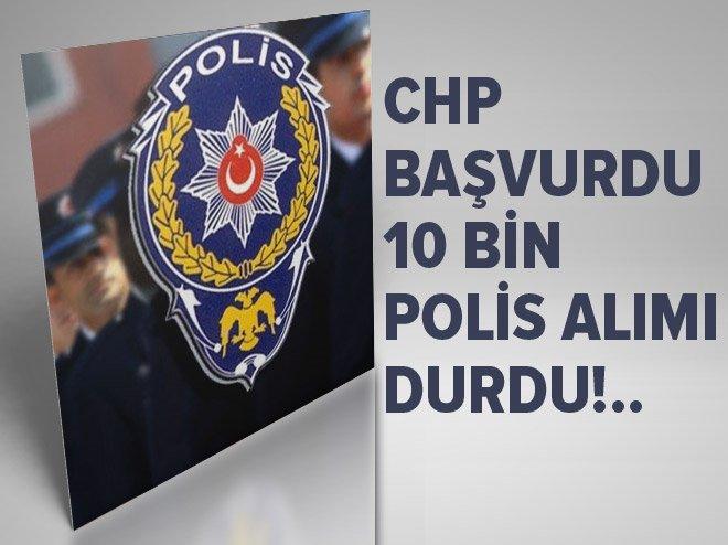 CHP BAŞVURDU, 10 BİN POLİS ALIMI DURDU!