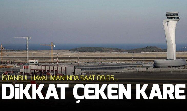 İSTANBUL HAVALİMANI'NDA SAAT 09.05...