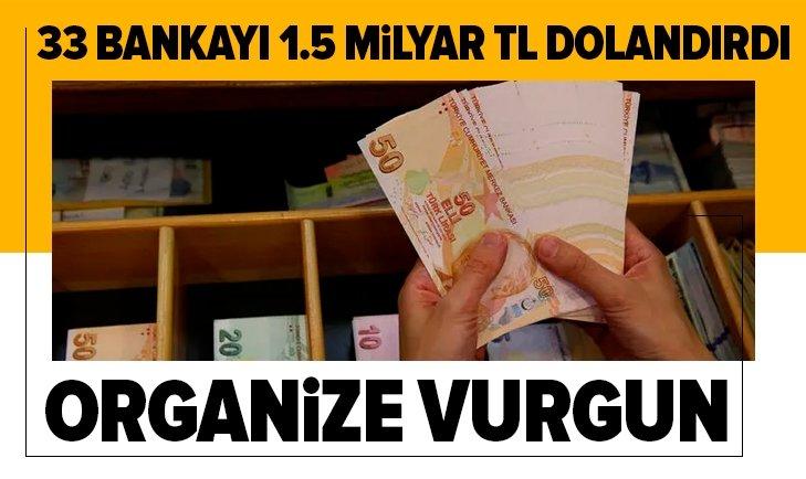 33 bankayı 1.5 milyar TL dolandırdı! Organize vurgun...