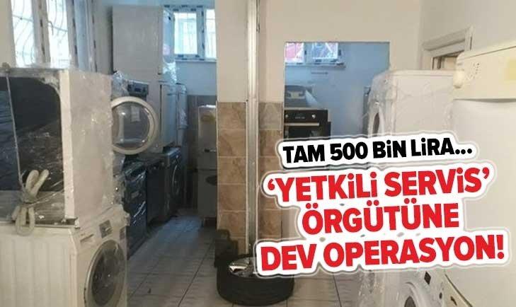 'YETKİLİ SERVİS' ÖRGÜTÜNE DEV OPERASYON