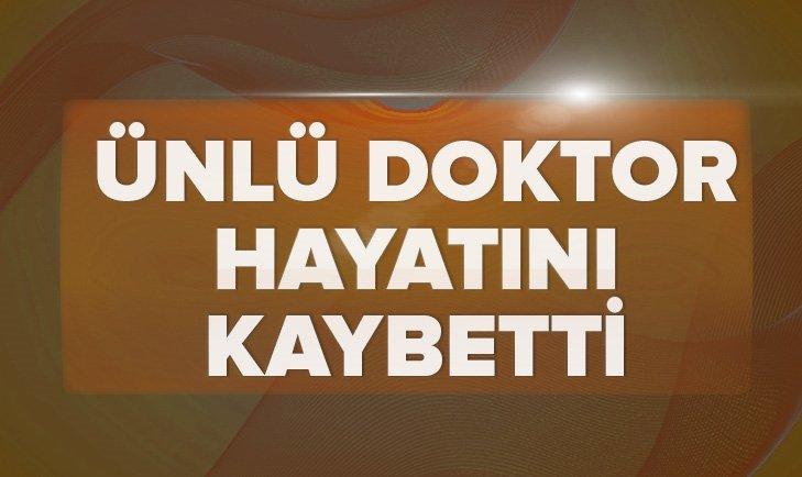 ÜNLÜ DOKTOR HAYATINI KAYBETTİ