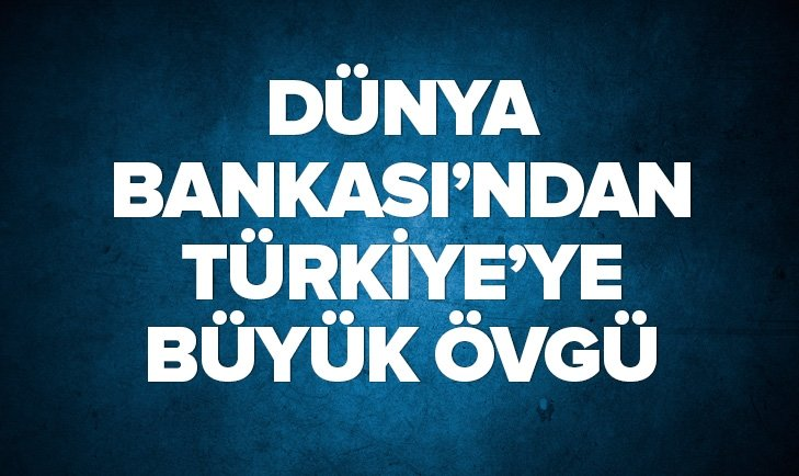 DÜNYA BANKASI'NDAN TÜRKİYE'YE ÖVGÜ