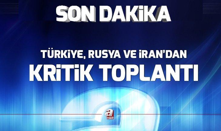 Türkiye, Rusya ve İran'dan kritik toplantı