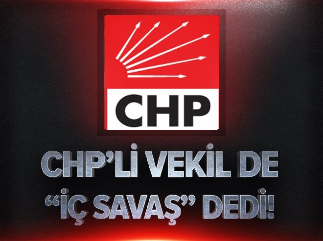 CHP'Lİ VEKİL DE İÇ SAVAŞ DEDİ