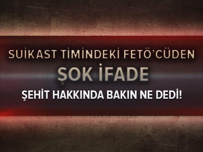 FETÖ'NÜN SUİKAST TİMİ SANIĞINDAN 'TUHAF' İFADE