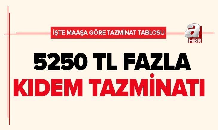 5250 TL FAZLA KIDEM TAZMİNATI! İŞTE MAAŞA GÖRE TAZMİNAT TABLOSU...