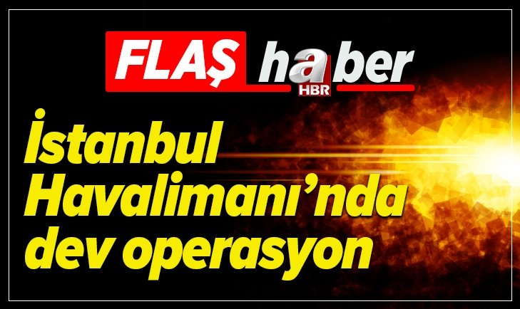 İSTANBUL HAVALİMANI'NDA DEV OPERASYON