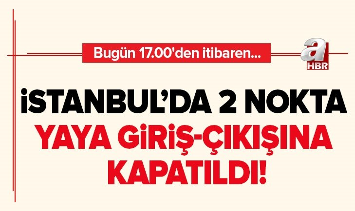 İSTANBUL'DA 2 NOKTA YAYA GİRİŞ-ÇIKIŞINA KAPATILDI!