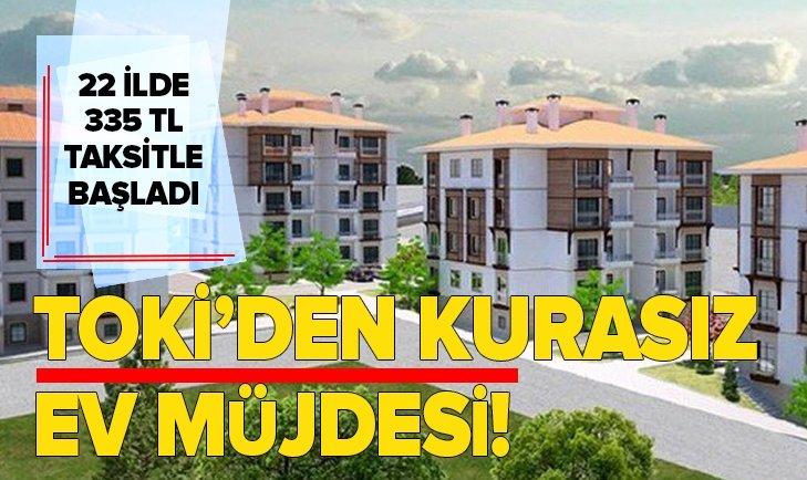 TOKİ'DEN 22 İLDE KURASIZ EV FIRSATI! 335 TL TAKSİTLE VERİLECEK...