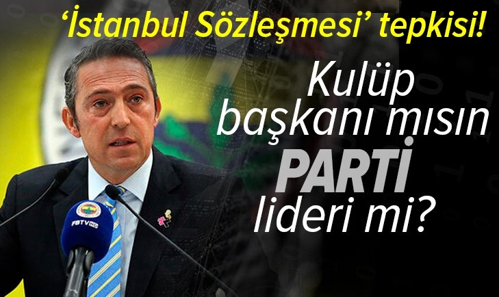 Fenerbahçe'nin İstanbul Sözleşmesi açıklaması sonrası Ali Koç'a tepki  yağıyor: Kulüp başkanı mısın parti lideri