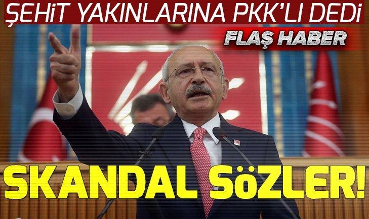 Kemal Kılıçdaroğlu'ndan şehit yakınlarına skandal sözler