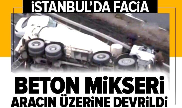 İSTANBUL'DA FACİA! BETON MİKSERİ ARACIN ÜZERİNE DEVRİLDİ