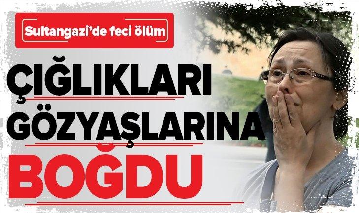 SULTANGAZİ'DE FECİ ÖLÜM! ÇIĞLIKLARI GÖZYAŞLARINA BOĞDU...