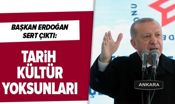 Başkan Erdoğan sert çıktı: Tarih, kültür yoksunları!