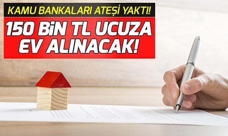 KAMU BANKALARI ATEŞİ YAKTI! 150 BİN TL UCUZA EV FIRSATI...