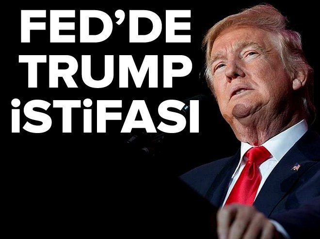 FED'DE TRUMP İSTİFASI