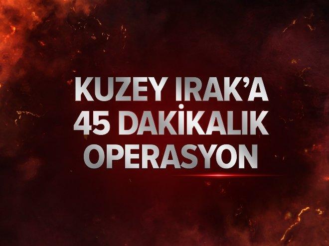 KUZEY IRAK'A 45 DAKİKALIK OPERASYON