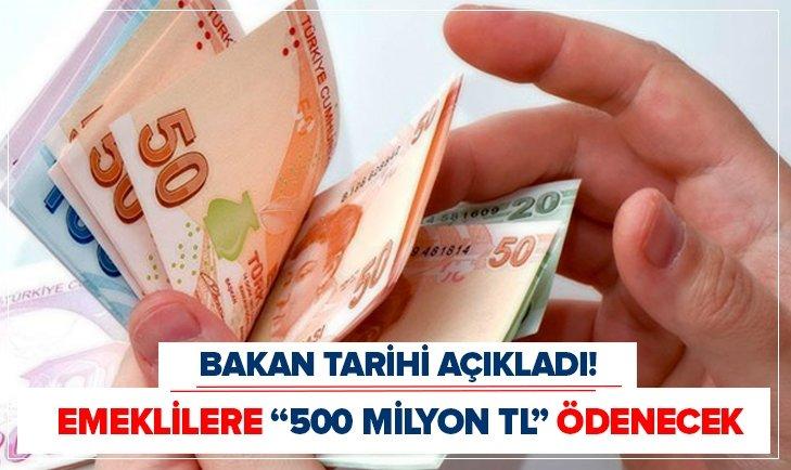 BAKAN AÇIKLADI EMEKLİLERE '500 MİLYON TL' ÖDENECEK
