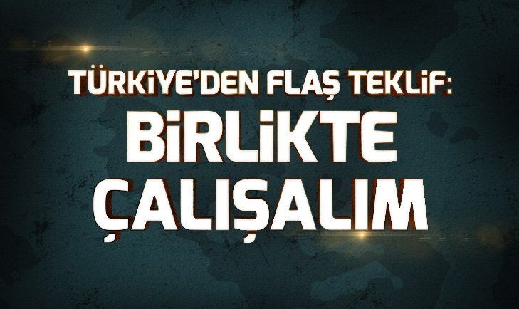 TÜRKİYE'DEN FLAŞ TEKLİF: BİRLİKTE ÇALIŞALIM