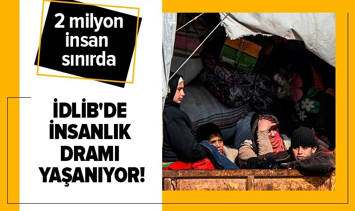 İDLİB'DE İNSANLIK DRAMI YAŞANIYOR! 2 MİLYON İNSAN SINIRDA...