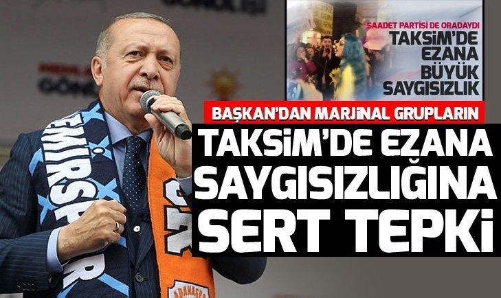 Son dakika: Başkan Erdoğan'dan marjinal grupların Taksim'de Ezan'a karşı saygısızlığına sert tepki