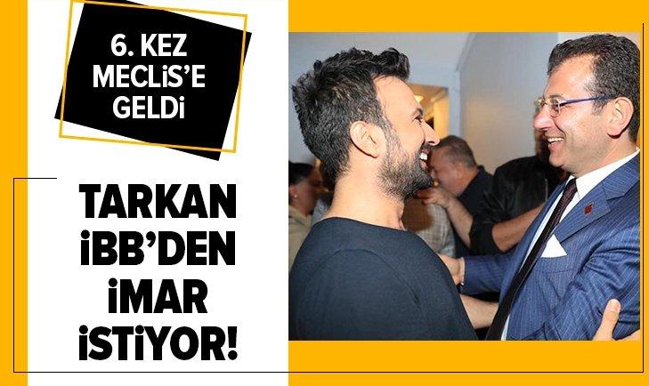 TARKAN'IN İMAR DOSYASI ALTINCI KEZ İBB MECLİSİ'NE GELDİ!