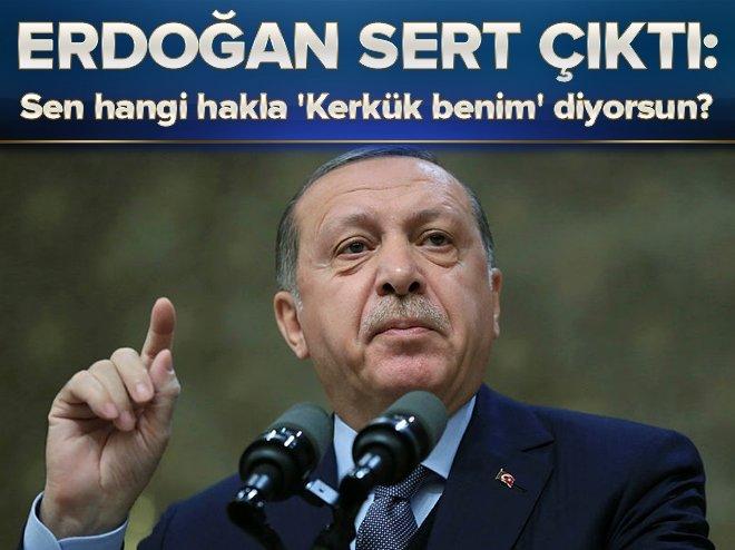 Erdoğan: Sen hangi hakla 'Kerkük benim' diyorsun