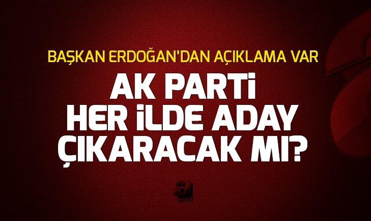 AK Parti her ilde aday çıkaracak mı? Erdoğan'dan açıklama...