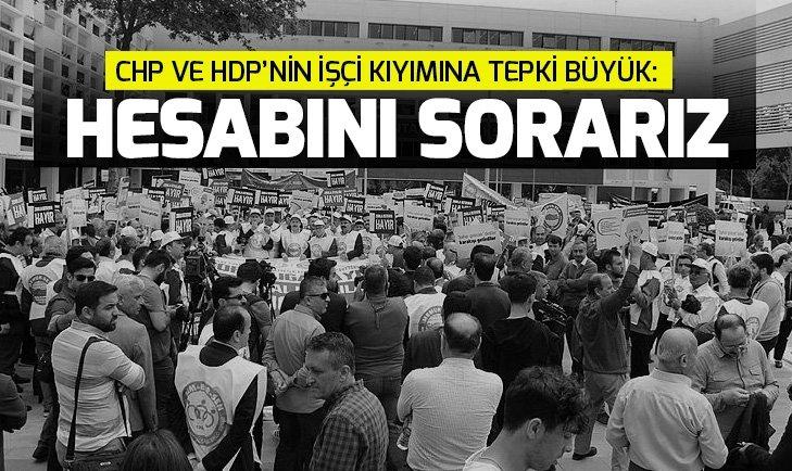 CHP ve HDP'nin işçi kıyımına tepki büyük: Hesabını sorarız