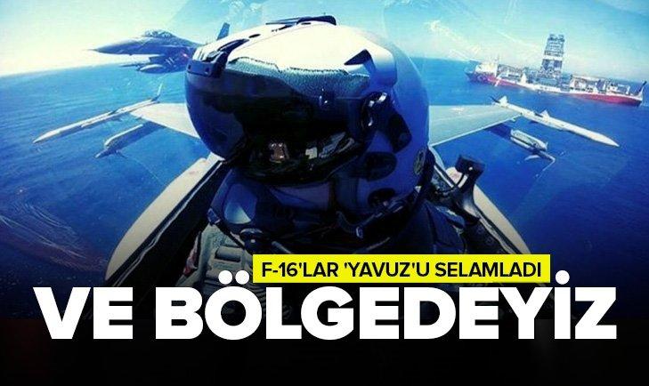 DOĞU AKDENİZ'DE 'YAVUZ'A F-16'LARDAN SELAM