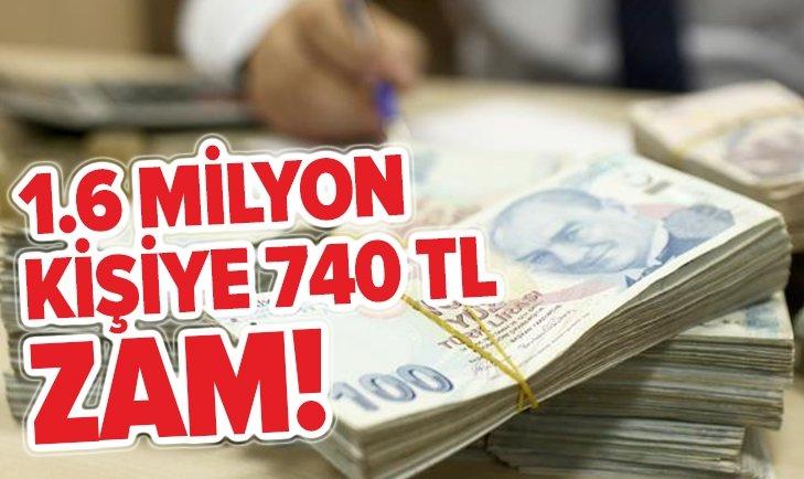 1,6 MİLYON KİŞİYE 740 TL ZAM!