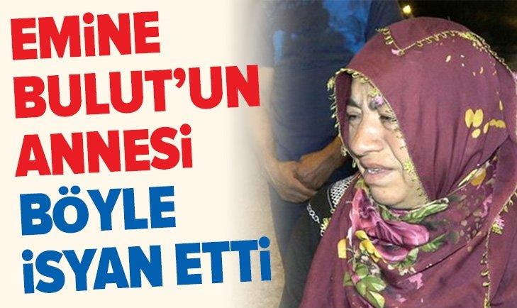 EMİNE BULUT'UN ANNESİ BÖYLE İSYAN ETTİ!