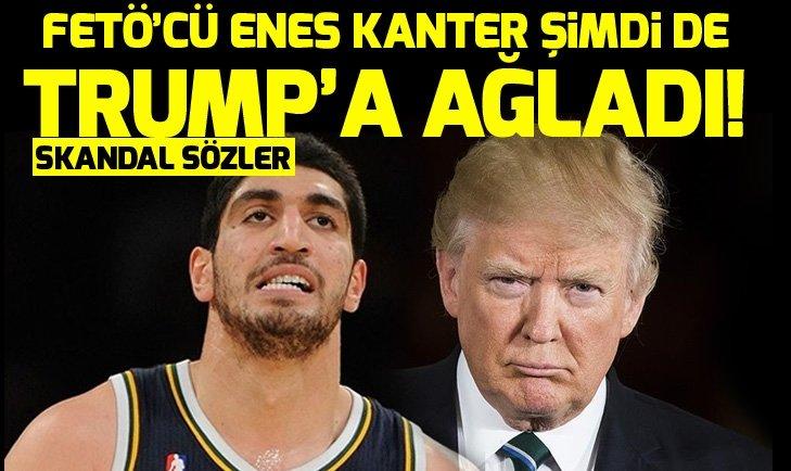 FETÖ'CÜ ENES KANTER ŞİMDİ DE TRUMP'A AĞLADI!