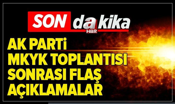 AK PARTİ MKYK TOPLANTISI SONRASI ÖNEMLİ AÇIKLAMALAR