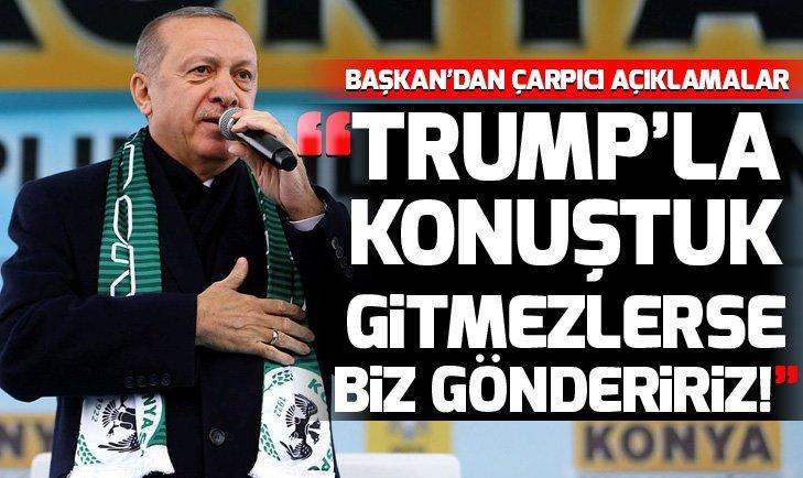 Başkan Erdoğan: Sayın Trump ile konuştuk, gitmezlerse biz göndeririz!
