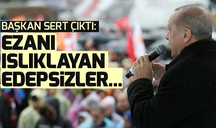 Son dakika! Başkan Erdoğan: Ezanı ıslıklayan edepsizler var