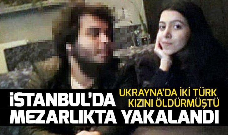 UKRAYNA'DA İKİ TÜRK KIZINI ÖLDÜREN KATİL, İSTANBUL'DA YAKALANDI