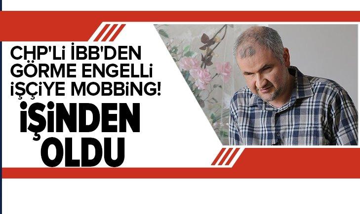CHP'Lİ İBB'DEN GÖRME ENGELLİ İŞÇİYE MOBBİNG!