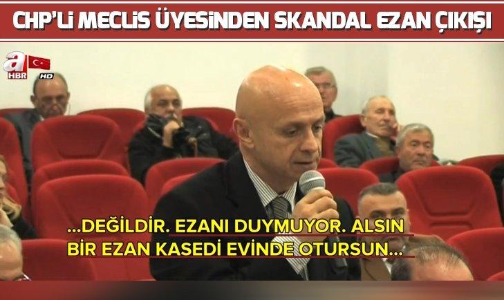 CHP'Lİ MECLİS ÜYESİNDEN SKANDAL EZAN ÇIKIŞI
