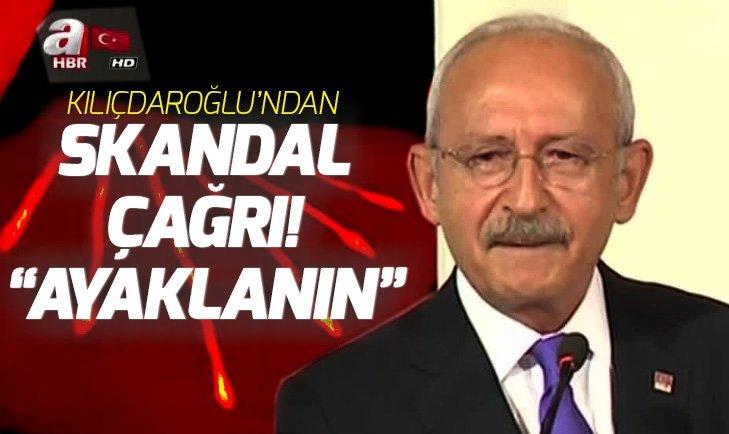 Kemal Kılıçdaroğlu'ndan skandal çağrı: Ayaklanın!