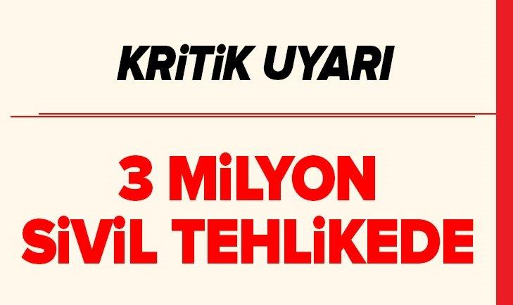 3 MİLYON SİVİL TEHLİKEDE!