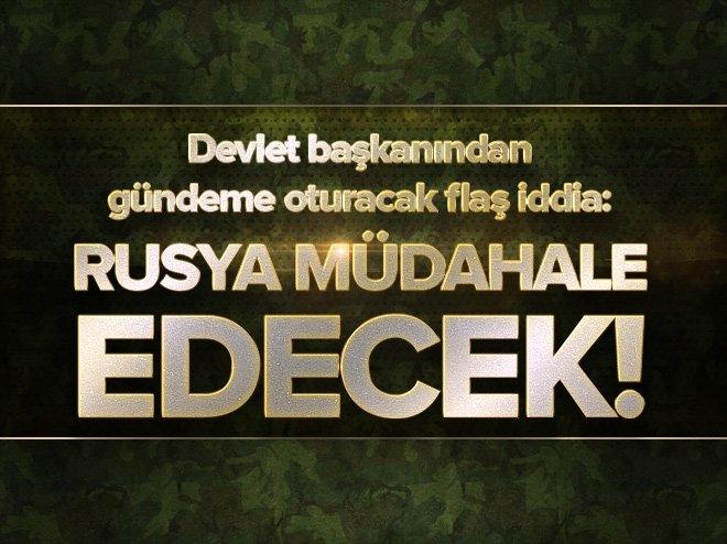 """DEVLET BAŞKANINDAN FLAŞ İDDİA: """"RUSYA MÜDAHALE EDECEK!"""""""