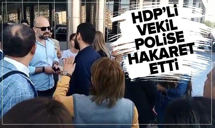 HDP'Lİ VEKİL POLİSE HAKARET ETTİ