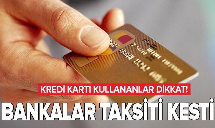 KREDİ KARTI KULLANANLAR DİKKAT! BANKALARDAN TAKSİTİ KESTİ...