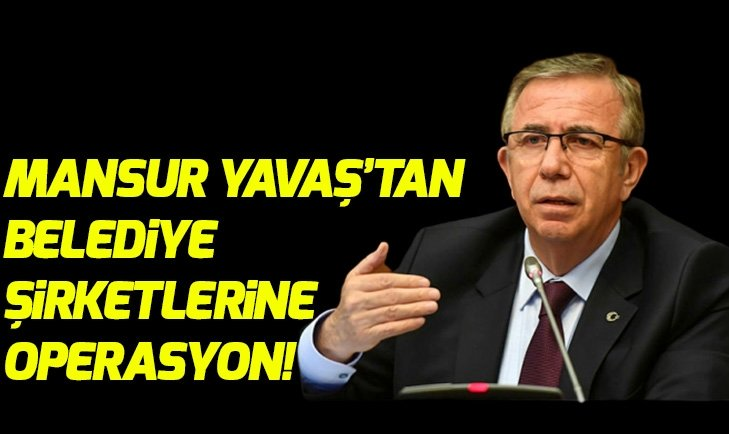 Mansur Yavaştan belediye şirketlerine operasyon!