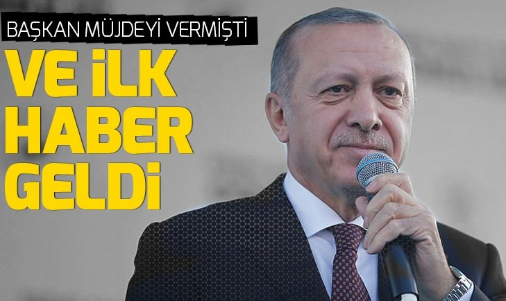 Başkan Erdoğan müjdesini vermişti! İlk haber geldi